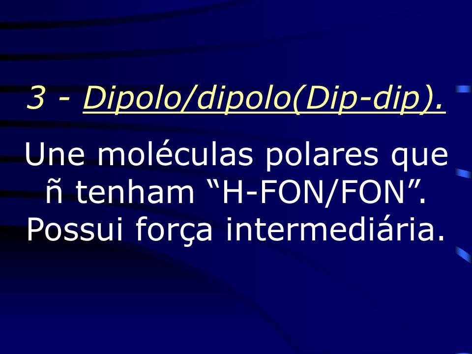 2 – Pontes de Hidrogênio (H-FON/FON) Une moléculas polares que possuam ligações entre oH c/ F ou O ou N.