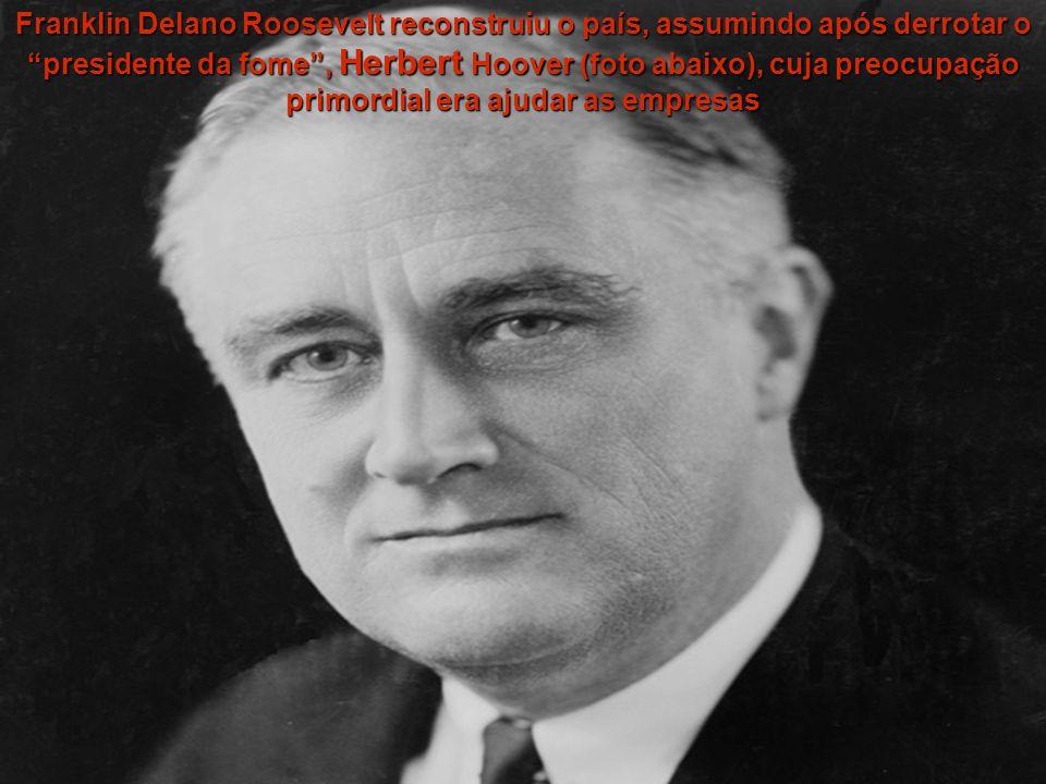 Franklin Delano Roosevelt reconstruiu o país, assumindo após derrotar o presidente da fome, Herbert Hoover (foto abaixo), cuja preocupação primordial era ajudar as empresas