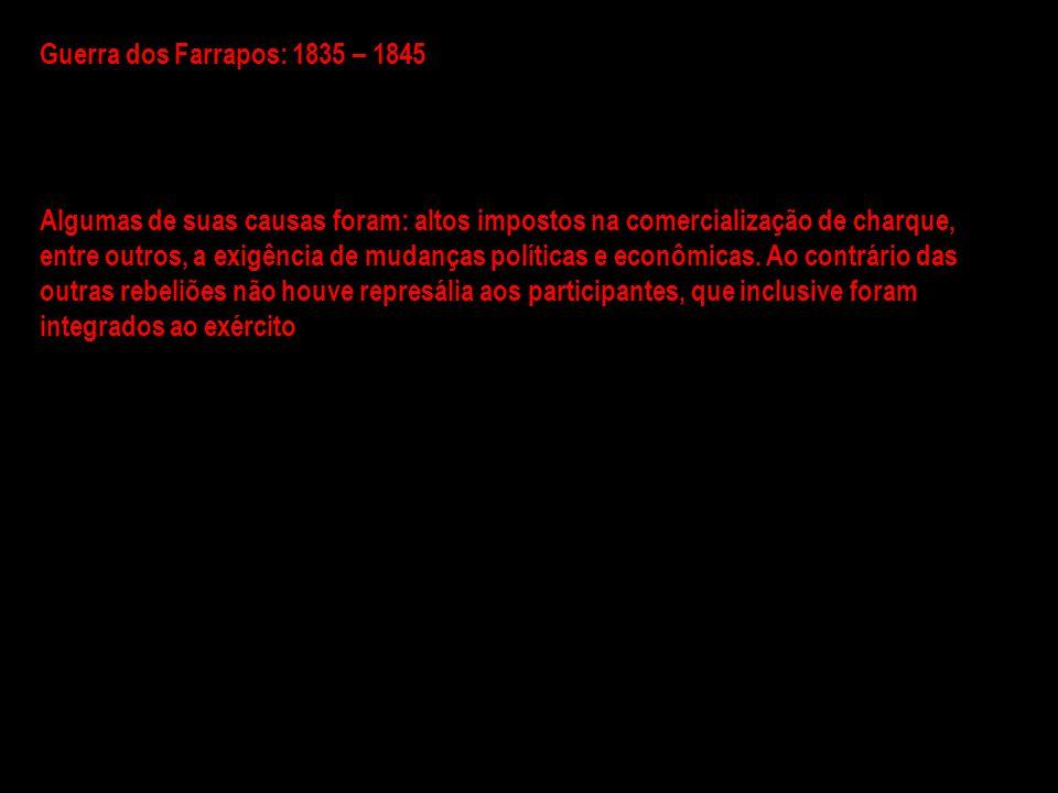 Guerra dos Farrapos: 1835 – 1845 Algumas de suas causas foram: altos impostos na comercialização de charque, entre outros, a exigência de mudanças pol