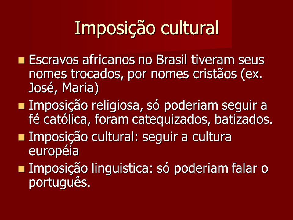 Imposição cultural Escravos africanos no Brasil tiveram seus nomes trocados, por nomes cristãos (ex. José, Maria) Escravos africanos no Brasil tiveram
