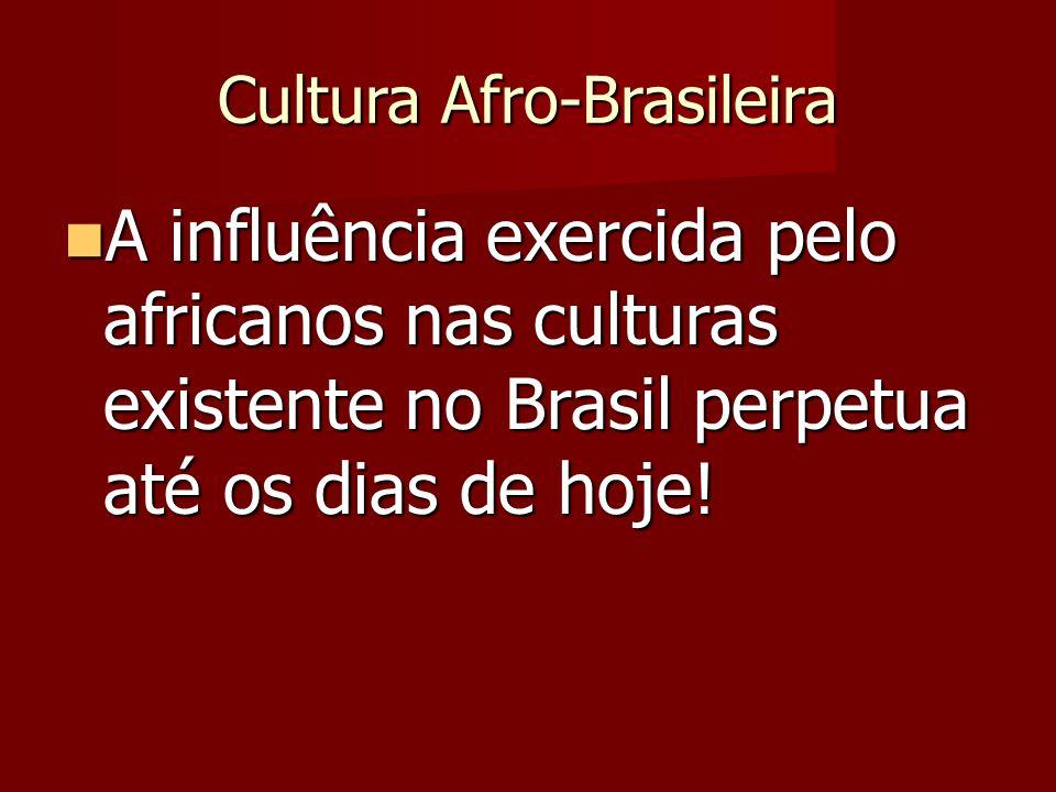 Cultura Afro-Brasileira A influência exercida pelo africanos nas culturas existente no Brasil perpetua até os dias de hoje! A influência exercida pelo