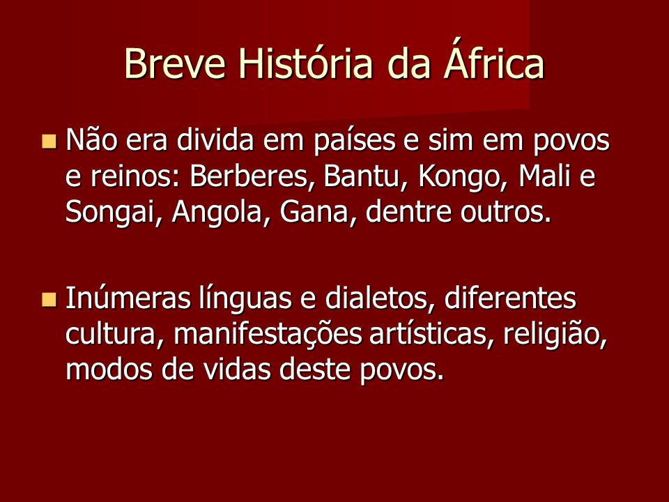Breve História da África Não era divida em países e sim em povos e reinos: Berberes, Bantu, Kongo, Mali e Songai, Angola, Gana, dentre outros. Não era