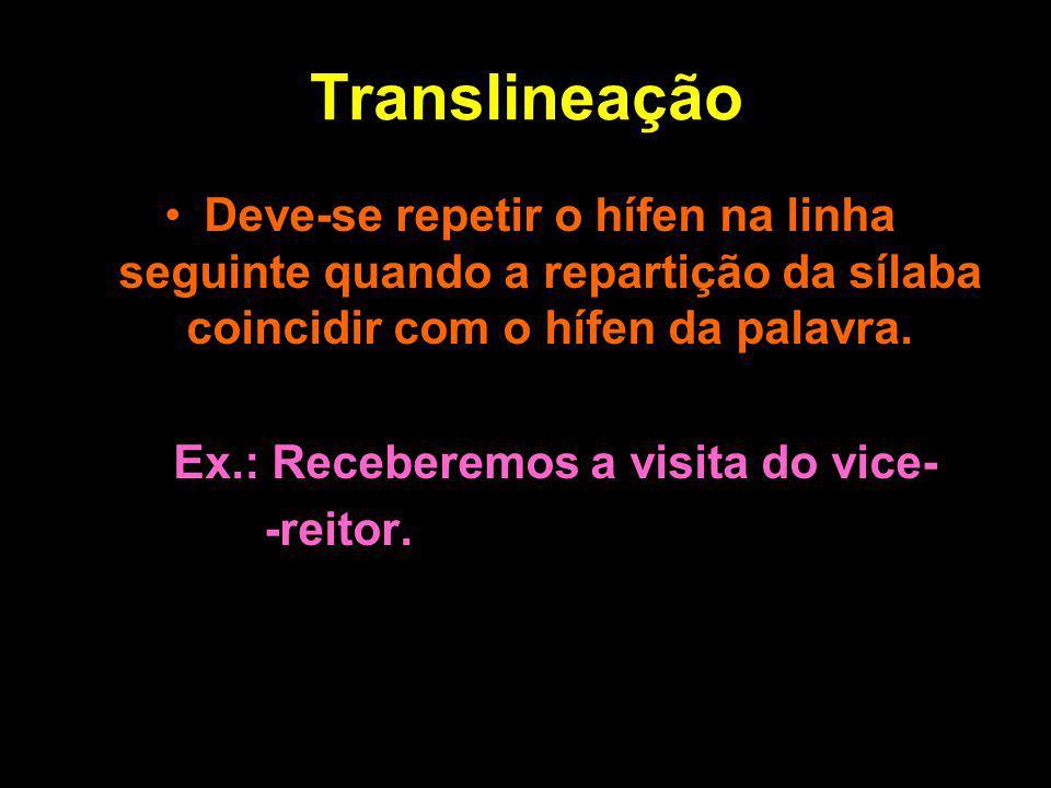 Translineação Deve-se repetir o hífen na linha seguinte quando a repartição da sílaba coincidir com o hífen da palavra. Ex.: Receberemos a visita do v