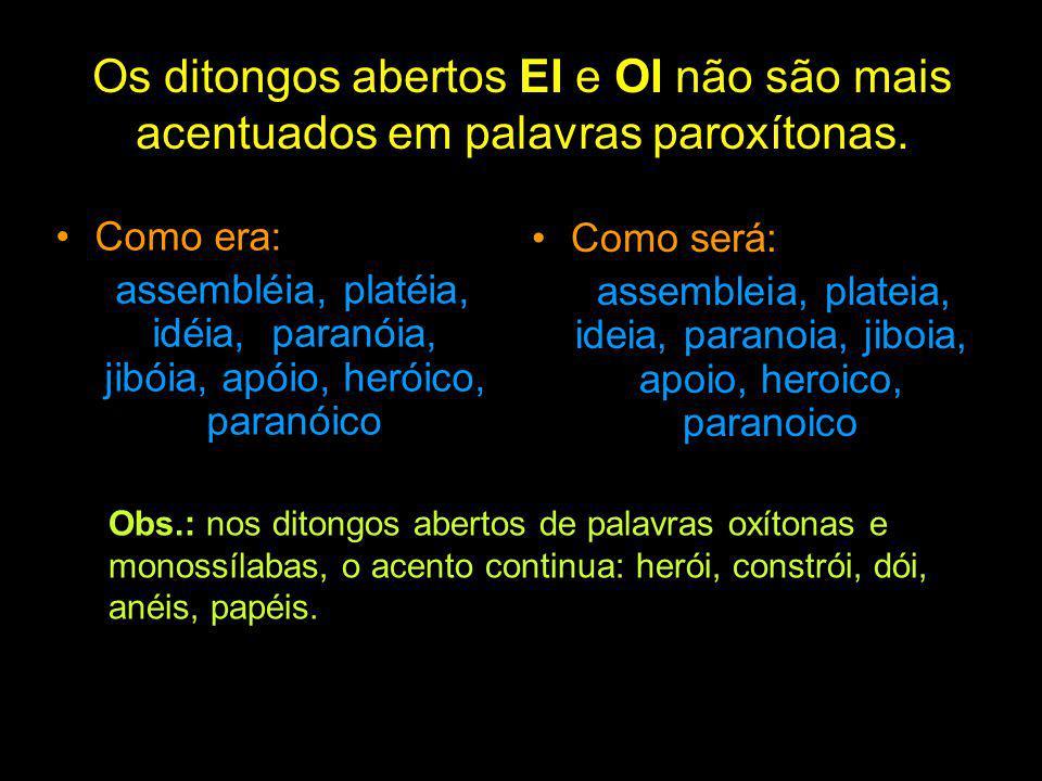 Os ditongos abertos EI e OI não são mais acentuados em palavras paroxítonas. Como era: assembléia, platéia, idéia, paranóia, jibóia, apóio, heróico, p