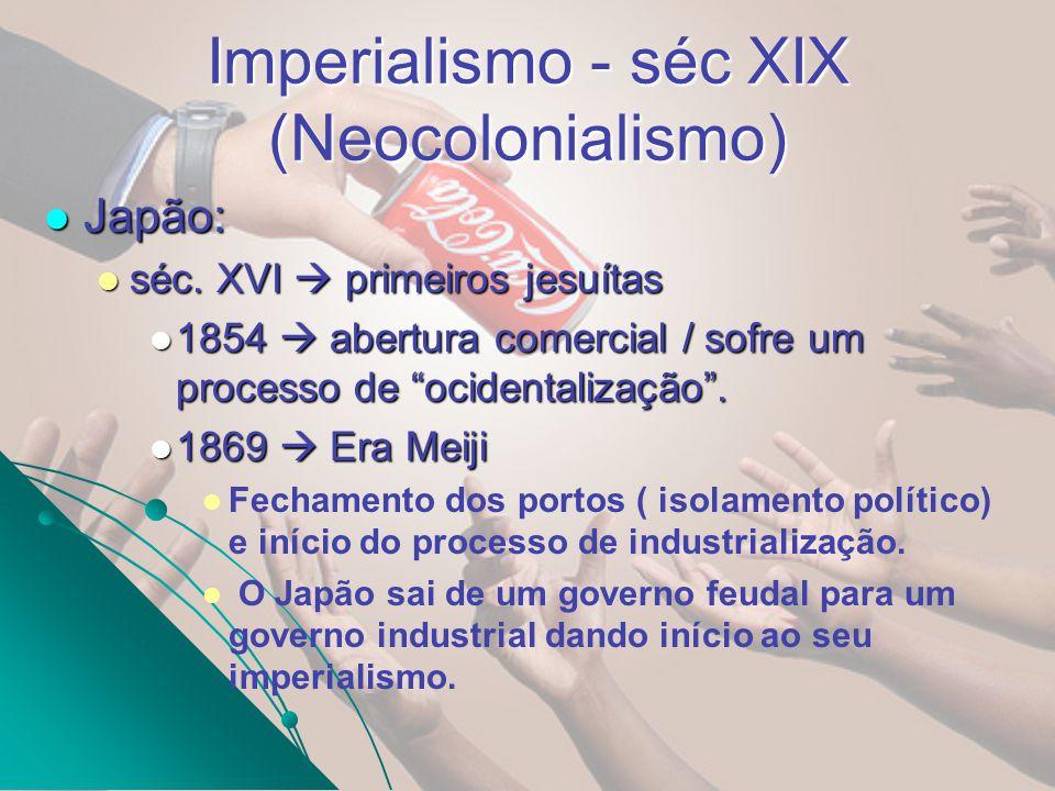 Imperialismo - séc XIX (Neocolonialismo) Japão: Japão: séc. XVI primeiros jesuítas séc. XVI primeiros jesuítas 1854 abertura comercial / sofre um proc