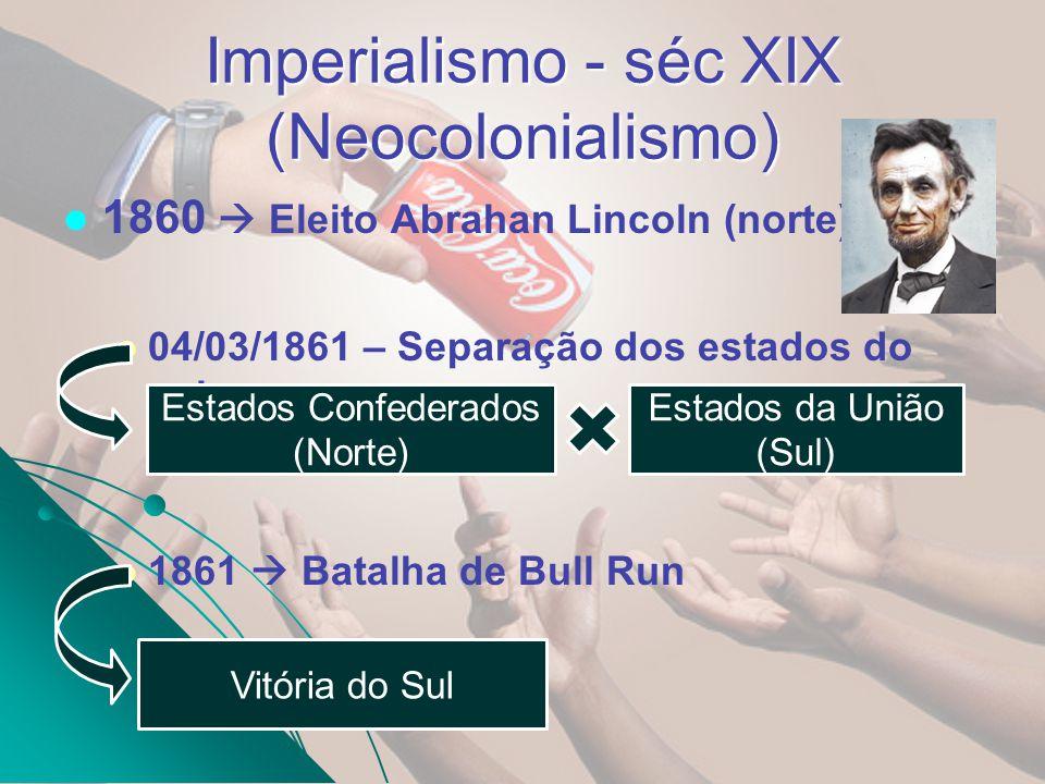 Imperialismo - séc XIX (Neocolonialismo) 1860 Eleito Abrahan Lincoln (norte) 04/03/1861 – Separação dos estados do sul. 1861 Batalha de Bull Run Estad