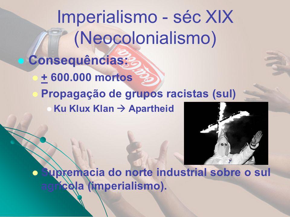 Imperialismo - séc XIX (Neocolonialismo) Consequências: + 600.000 mortos Propagação de grupos racistas (sul) Ku Klux Klan Apartheid Supremacia do nort