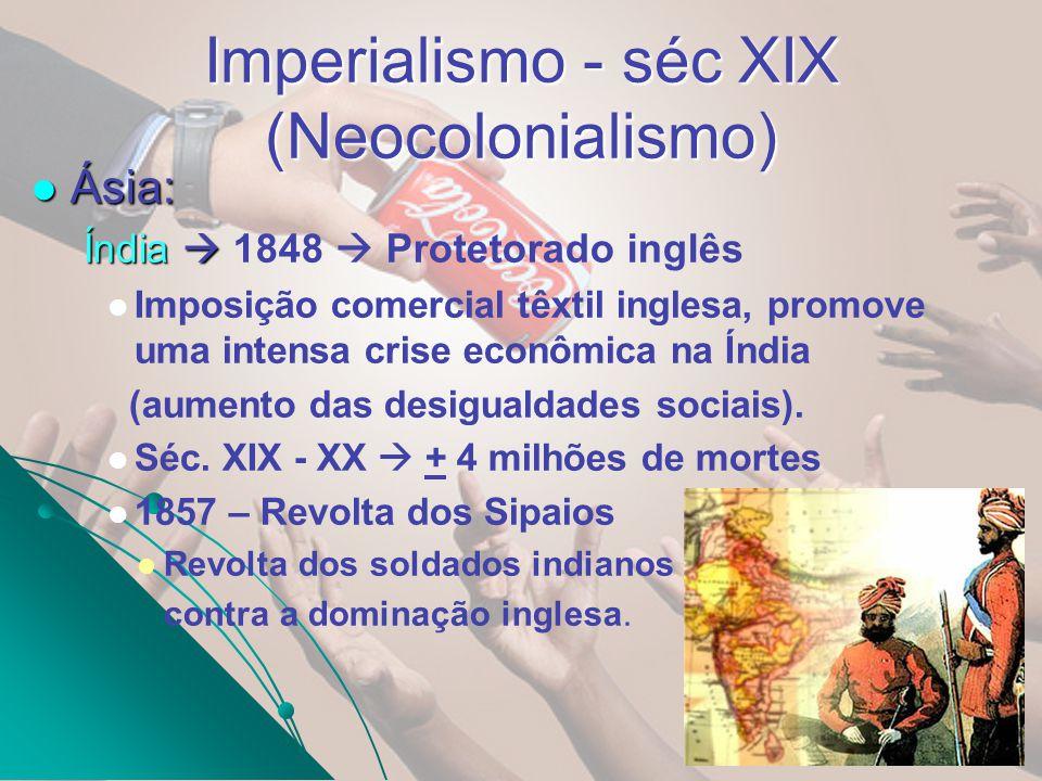 Imperialismo - séc XIX (Neocolonialismo) Ásia: Ásia: Índia Índia 1848 Protetorado inglês Imposição comercial têxtil inglesa, promove uma intensa crise