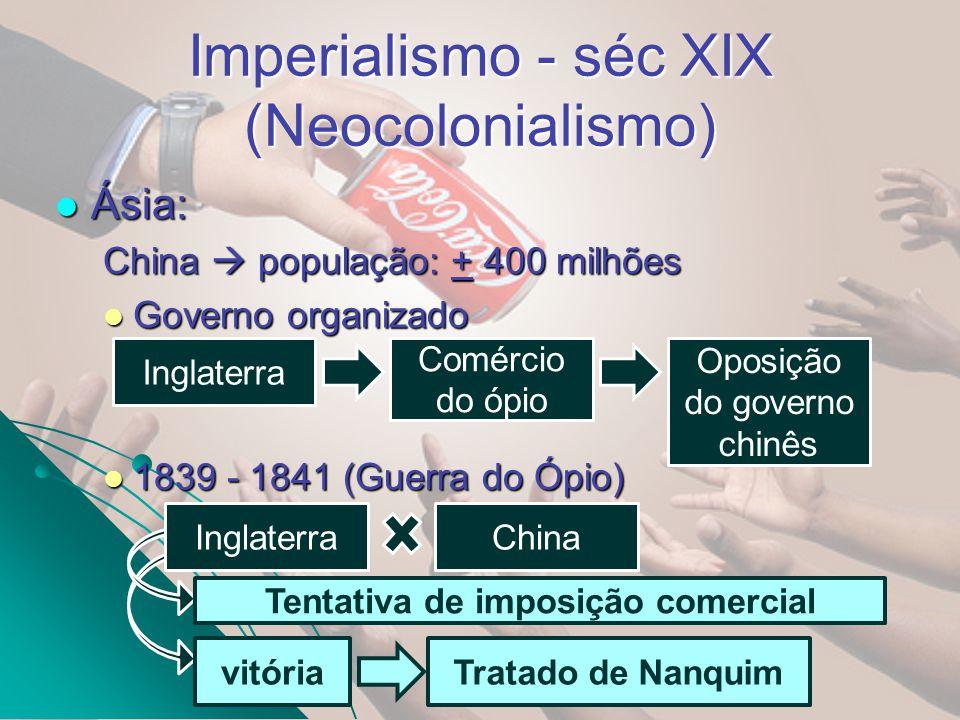 Imperialismo - séc XIX (Neocolonialismo) Ásia: Tratado de Nanquim: (1900 – 1901) Guerra dos Boxers Revolta popular contra a dominação inglesa China: Abertura comercial Direito de extraterritoriedade inglês Hong Kong Inglaterra (1997)