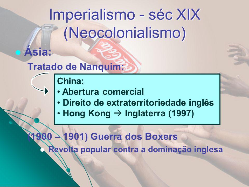 Imperialismo - séc XIX (Neocolonialismo) Ásia: Tratado de Nanquim: (1900 – 1901) Guerra dos Boxers Revolta popular contra a dominação inglesa China: A