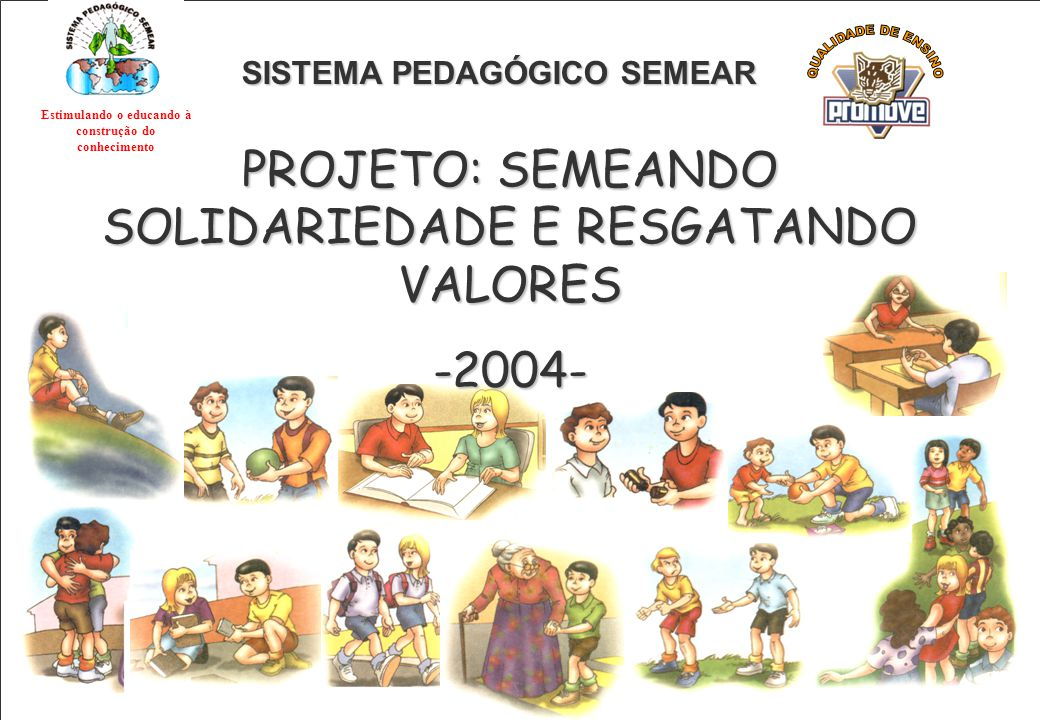 SISTEMA PEDAGÓGICO SEMEAR PROJETO: SEMEANDO SOLIDARIEDADE E RESGATANDO VALORES -2004- Estimulando o educando à construção do conhecimento