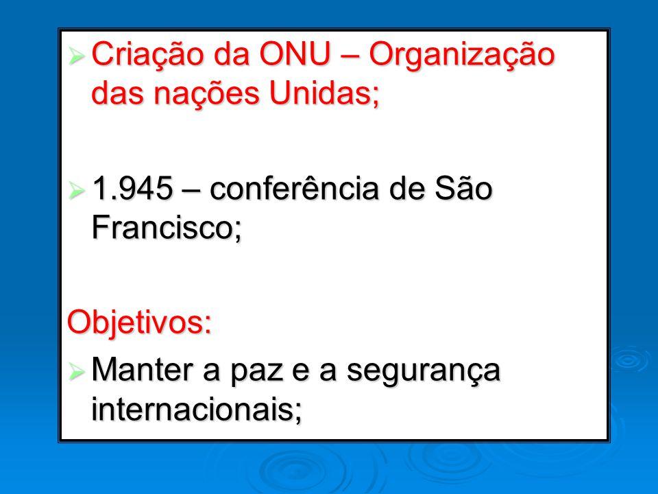 Criação da ONU – Organização das nações Unidas; Criação da ONU – Organização das nações Unidas; 1.945 – conferência de São Francisco; 1.945 – conferên