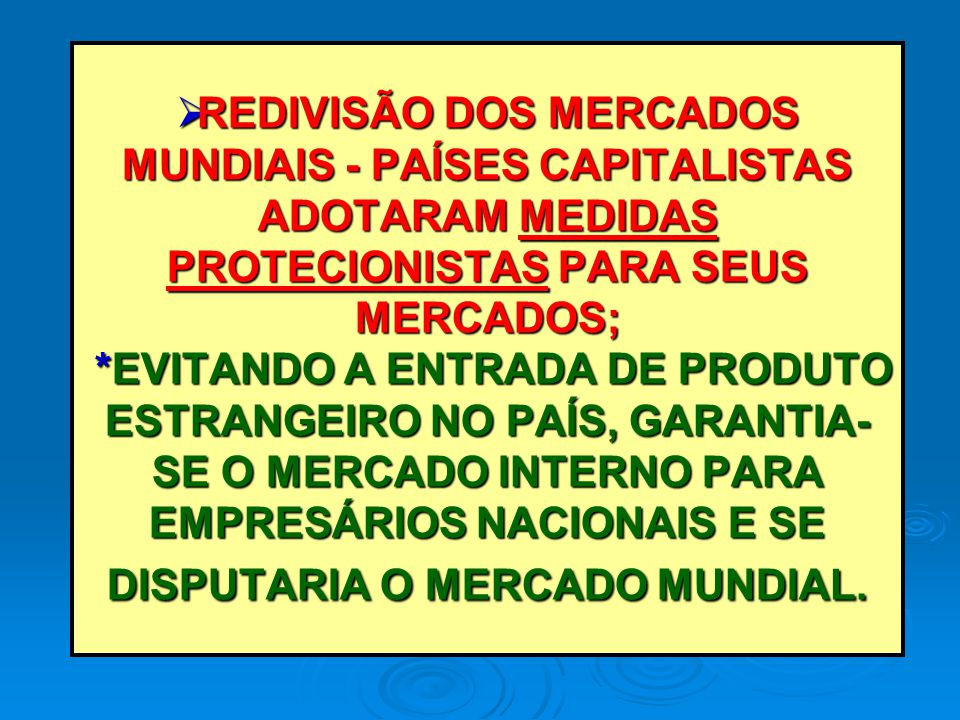 REDIVISÃO DOS MERCADOS MUNDIAIS - PAÍSES CAPITALISTAS ADOTARAM MEDIDAS PROTECIONISTAS PARA SEUS MERCADOS; *EVITANDO A ENTRADA DE PRODUTO ESTRANGEIRO N