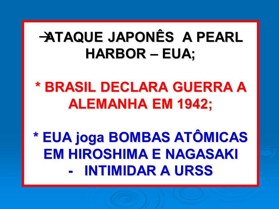 ATAQUE JAPONÊS A PEARL HARBOR – EUA; * BRASIL DECLARA GUERRA A ALEMANHA EM 1942; * EUA joga BOMBAS ATÔMICAS EM HIROSHIMA E NAGASAKI - INTIMIDAR A URSS