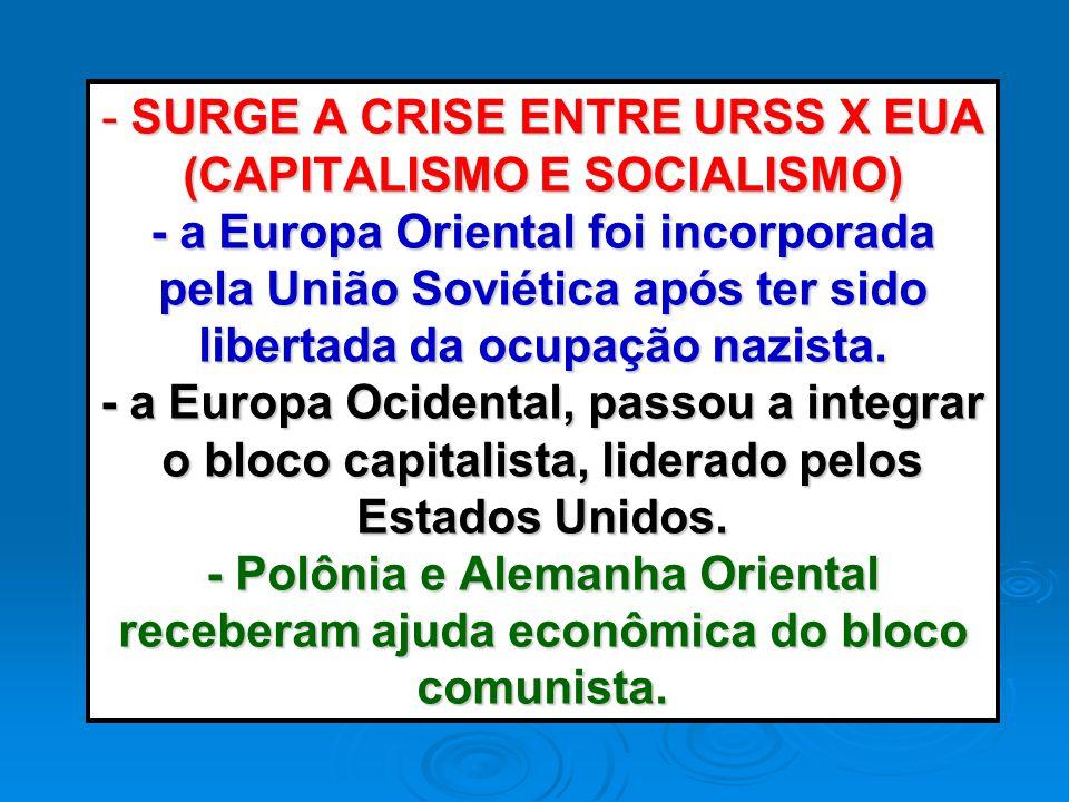 - SURGE A CRISE ENTRE URSS X EUA (CAPITALISMO E SOCIALISMO) - a Europa Oriental foi incorporada pela União Soviética após ter sido libertada da ocupaç