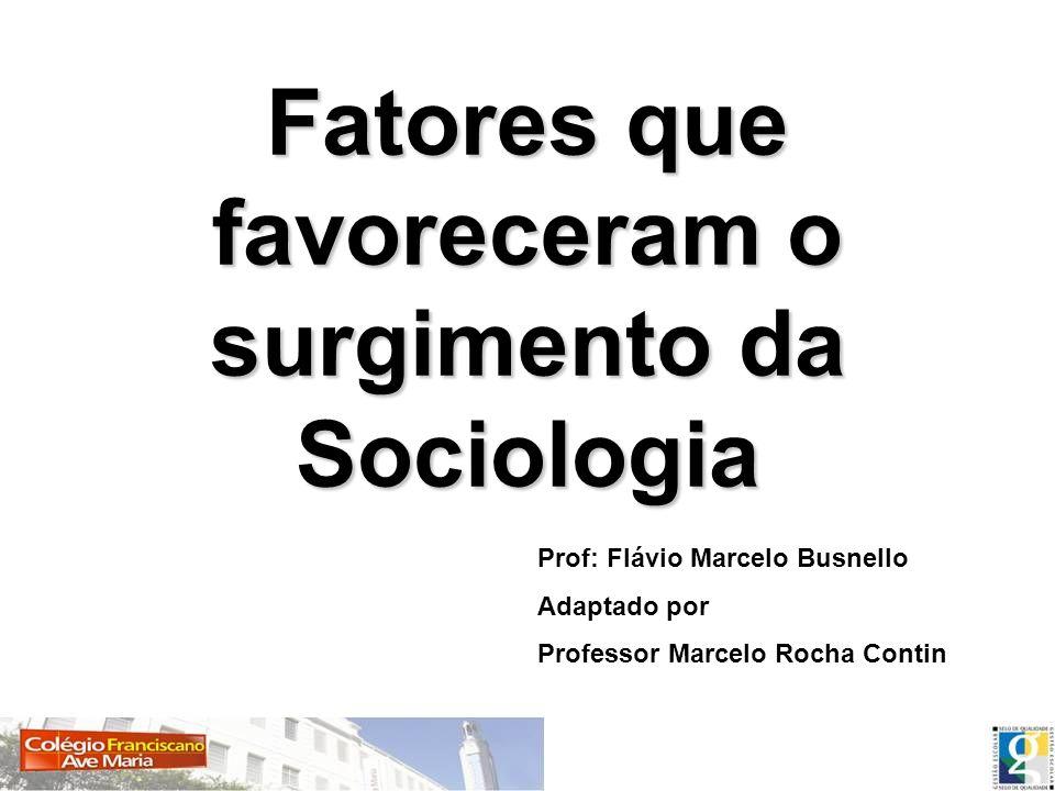 Fatores que favoreceram o surgimento da Sociologia Prof: Flávio Marcelo Busnello Adaptado por Professor Marcelo Rocha Contin