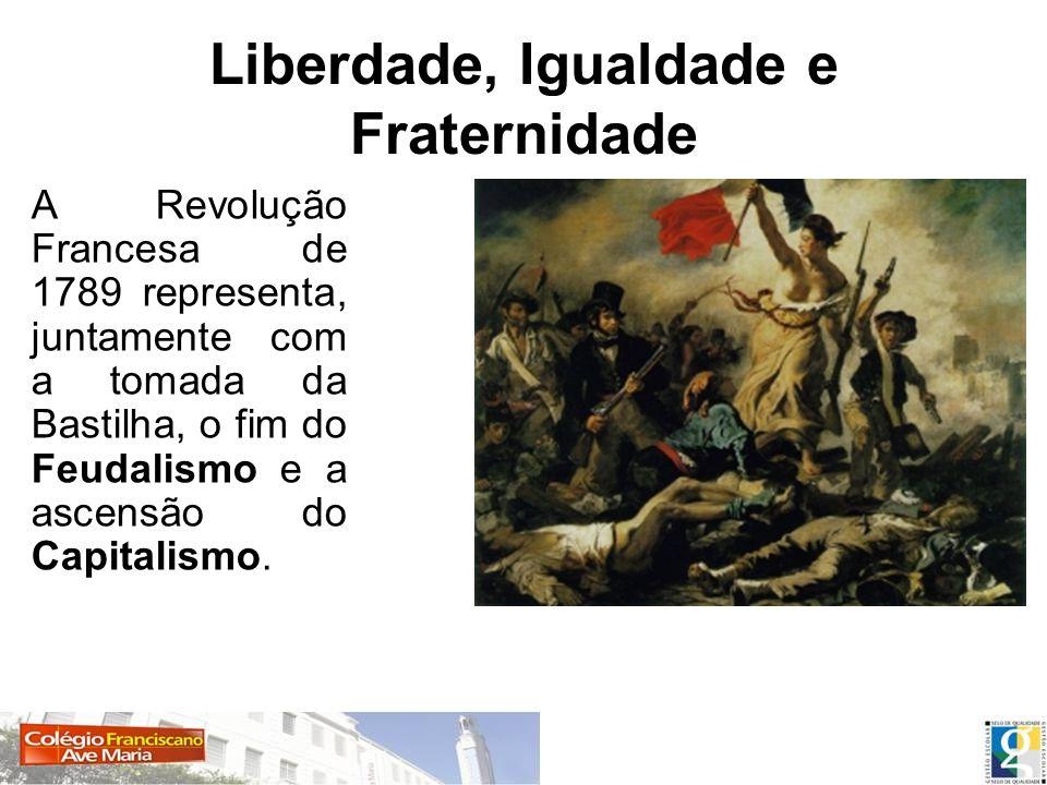 Liberdade, Igualdade e Fraternidade A Revolução Francesa de 1789 representa, juntamente com a tomada da Bastilha, o fim do Feudalismo e a ascensão do