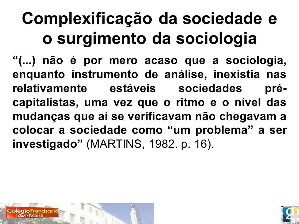 Complexificação da sociedade e o surgimento da sociologia (...) não é por mero acaso que a sociologia, enquanto instrumento de análise, inexistia nas