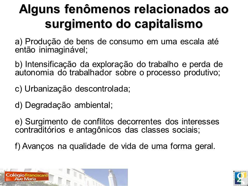 Alguns fenômenos relacionados ao surgimento do capitalismo a) Produção de bens de consumo em uma escala até então inimaginável; b) Intensificação da e