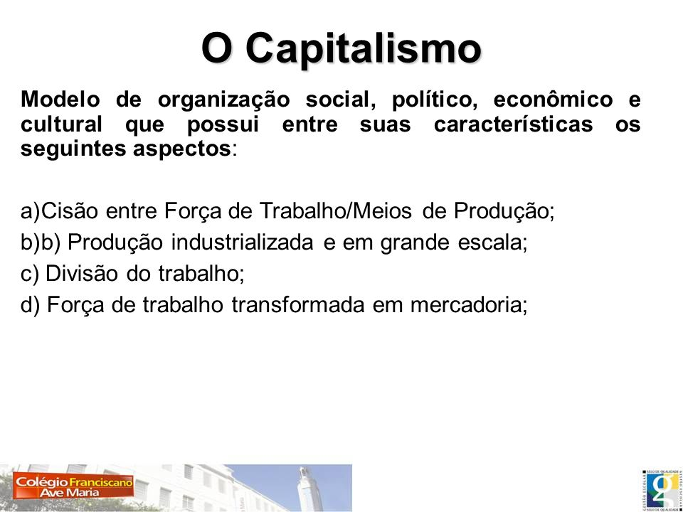 O Capitalismo Modelo de organização social, político, econômico e cultural que possui entre suas características os seguintes aspectos: a)Cisão entre