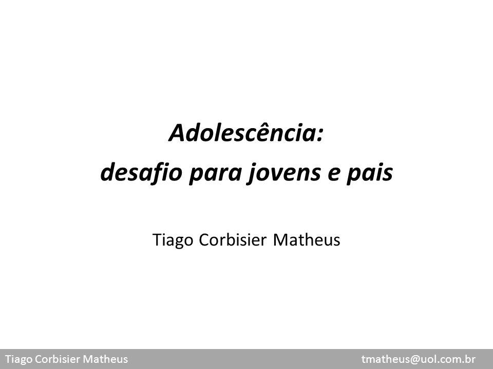 Tiago Corbisier Matheus tmatheus@uol.com.br Adolescência: desafio para jovens e pais Tiago Corbisier Matheus