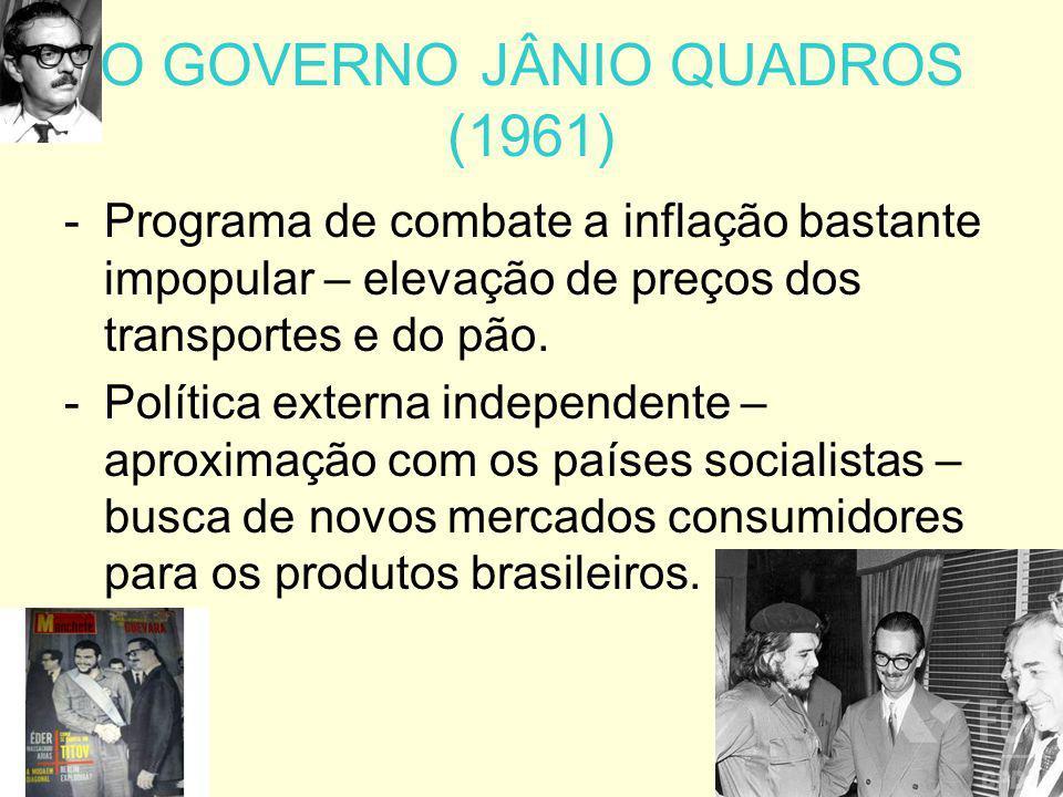 O GOVERNO JÂNIO QUADROS (1961) -P-Programa de combate a inflação bastante impopular – elevação de preços dos transportes e do pão. -P-Política externa