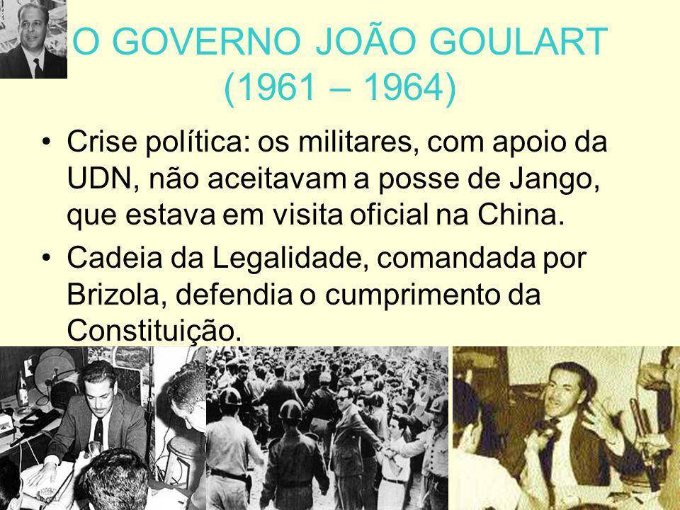 O GOVERNO JOÃO GOULART (1961 – 1964) Crise política: os militares, com apoio da UDN, não aceitavam a posse de Jango, que estava em visita oficial na C