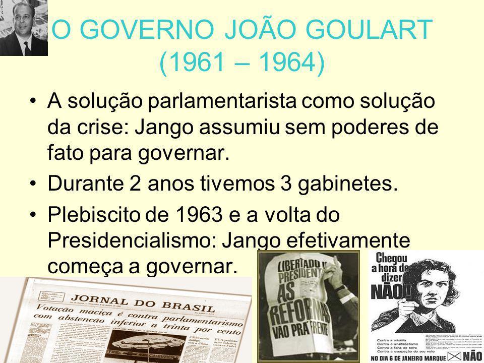 O GOVERNO JOÃO GOULART (1961 – 1964) A solução parlamentarista como solução da crise: Jango assumiu sem poderes de fato para governar. Durante 2 anos