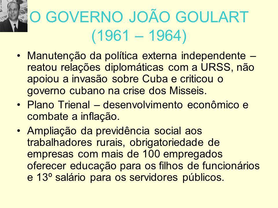 O GOVERNO JOÃO GOULART (1961 – 1964) Manutenção da política externa independente – reatou relações diplomáticas com a URSS, não apoiou a invasão sobre