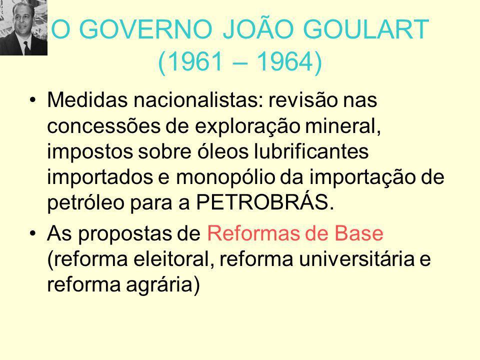O GOVERNO JOÃO GOULART (1961 – 1964) Medidas nacionalistas: revisão nas concessões de exploração mineral, impostos sobre óleos lubrificantes importado