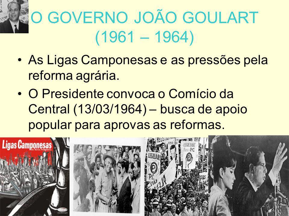 O GOVERNO JOÃO GOULART (1961 – 1964) As Ligas Camponesas e as pressões pela reforma agrária. O Presidente convoca o Comício da Central (13/03/1964) –
