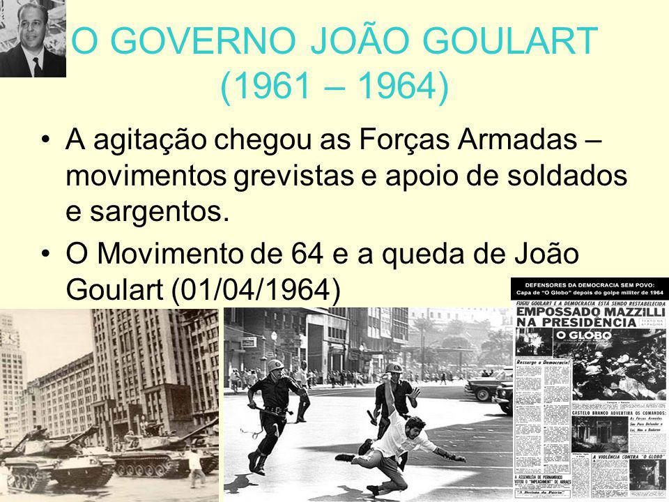 O GOVERNO JOÃO GOULART (1961 – 1964) A agitação chegou as Forças Armadas – movimentos grevistas e apoio de soldados e sargentos. O Movimento de 64 e a