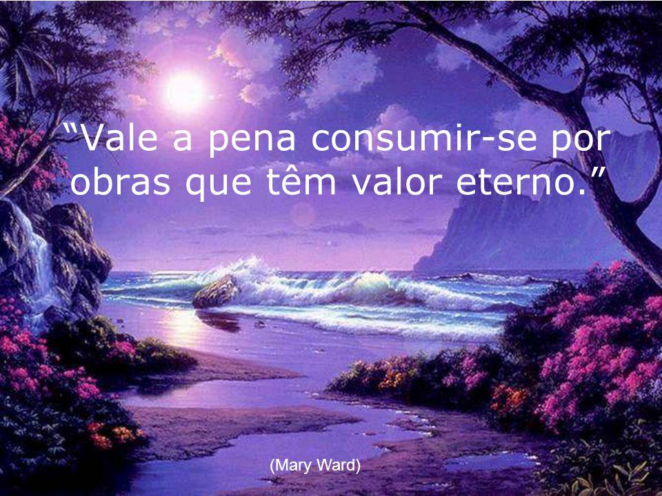Vale a pena consumir-se por obras que têm valor eterno. (Mary Ward)