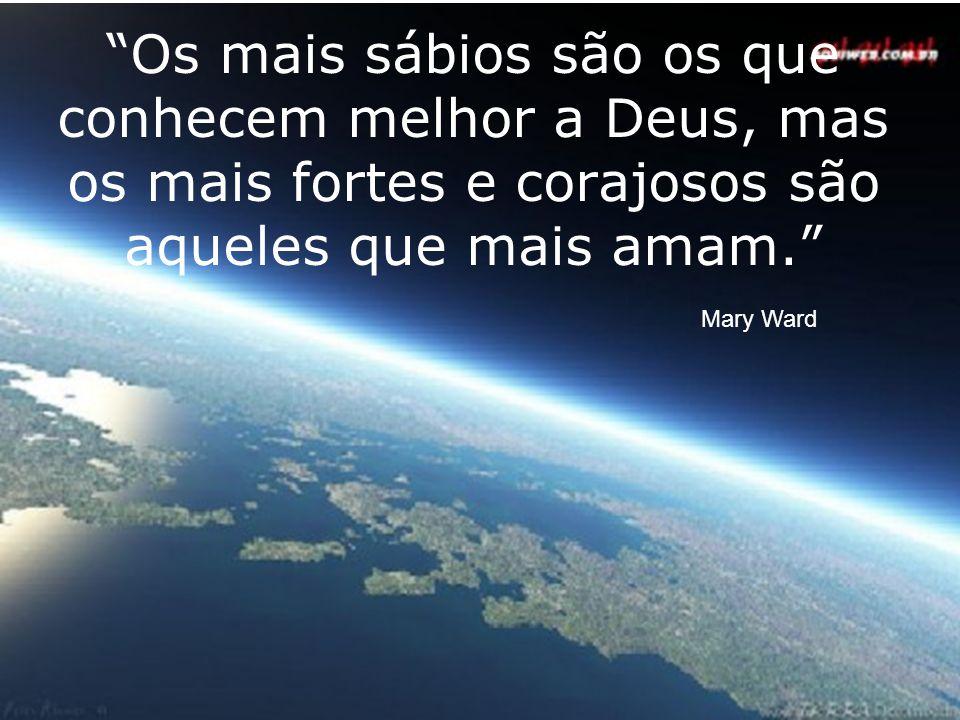 Os mais sábios são os que conhecem melhor a Deus, mas os mais fortes e corajosos são aqueles que mais amam. Mary Ward