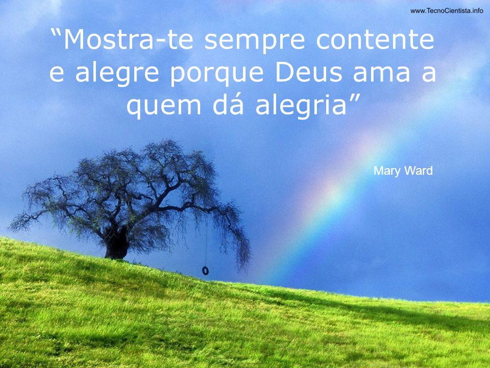 Mostra-te sempre contente e alegre porque Deus ama a quem dá alegria Mary Ward