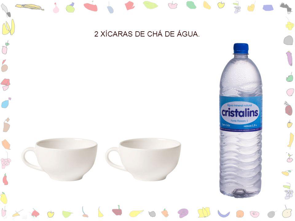 2 XÍCARAS DE CHÁ DE ÁGUA.