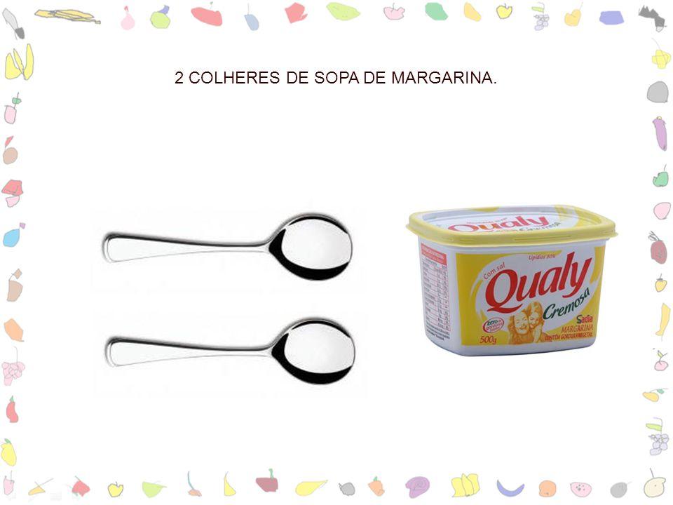 2 COLHERES DE SOPA DE MARGARINA.