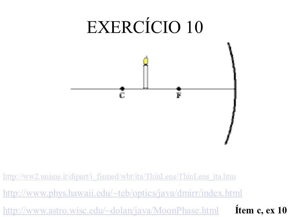 EXERCÍCIO 10 http://ww2.unime.it/dipart/i_fismed/wbt/ita/ThinLens/ThinLens_ita.htm http://www.phys.hawaii.edu/~teb/optics/java/dmirr/index.html http://www.astro.wisc.edu/~dolan/java/MoonPhase.html Ítem c, ex 10