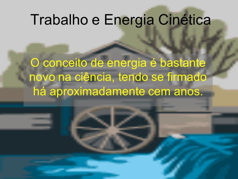 Trabalho e Energia Cinética O conceito de energia é bastante novo na ciência, tendo se firmado há aproximadamente cem anos.