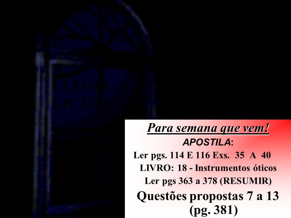 Para semana que vem! APOSTILA: Ler pgs. 114 E 116 Exs. 35 A 40 LIVRO: 18 - Instrumentos óticos Ler pgs 363 a 378 (RESUMIR) Questões propostas 7 a 13 (