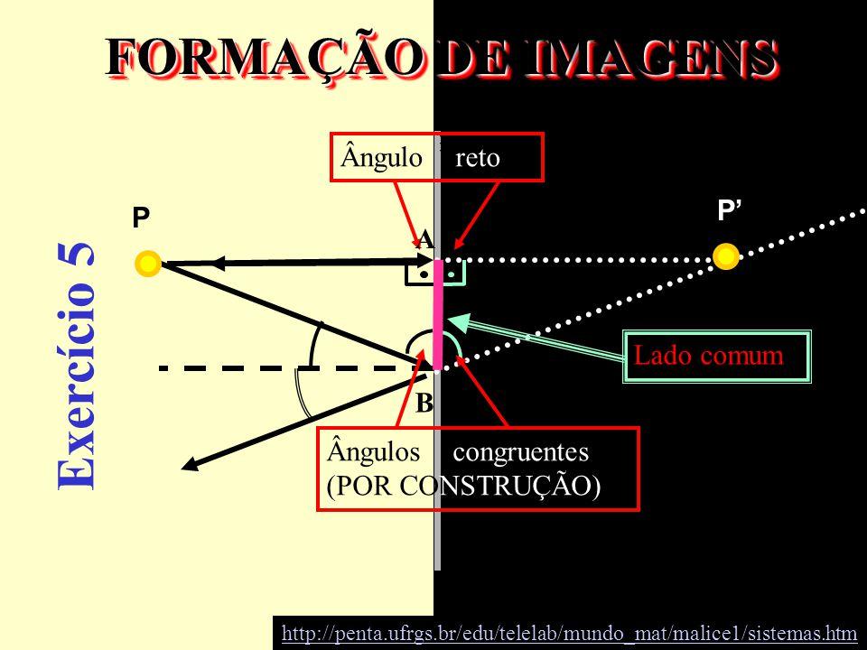 FORMAÇÃO DE IMAGENS Ângulo reto P P Ângulos congruentes (POR CONSTRUÇÃO) Lado comum Exercício 5 A B http://penta.ufrgs.br/edu/telelab/mundo_mat/malice