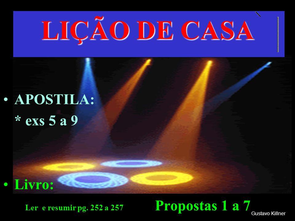 LIÇÃO DE CASA Gustavo Killner APOSTILA: * exs 5 a 9 Livro: Ler e resumir pg. 252 a 257 Propostas 1 a 7