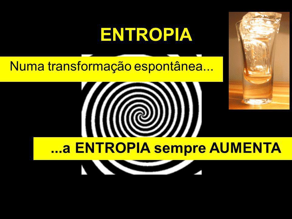 ENTROPIA Numa transformação espontânea......a ENTROPIA sempre AUMENTA