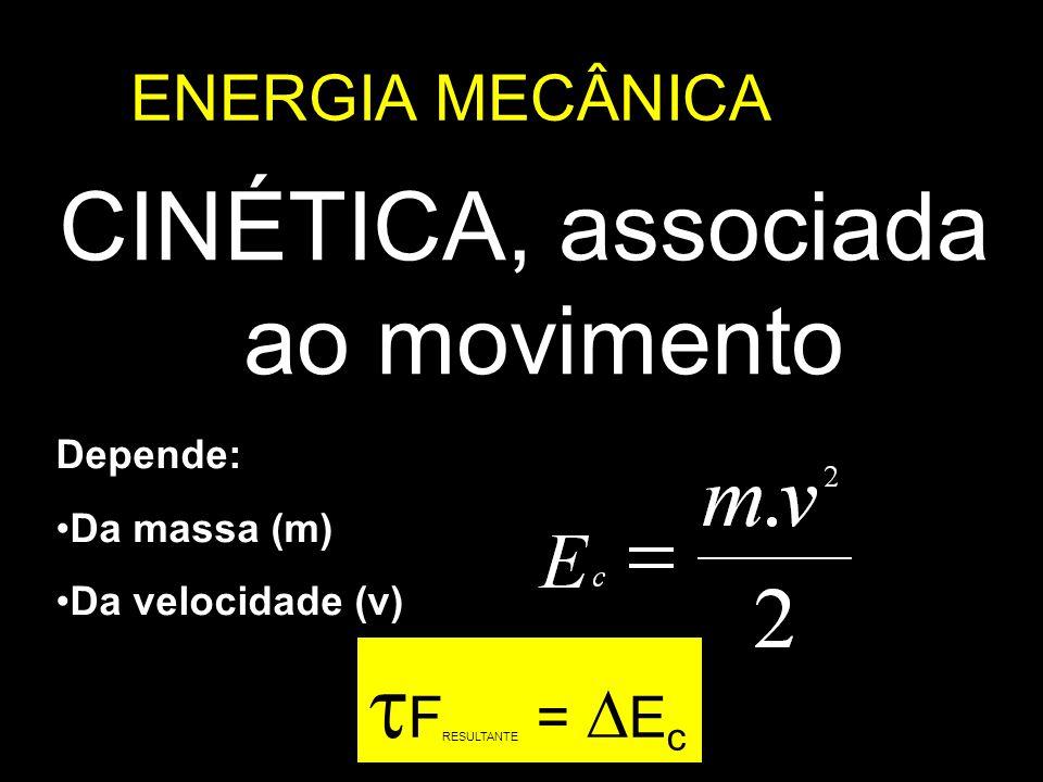 ENERGIA MECÂNICA CINÉTICA, associada ao movimento Depende: Da massa (m) Da velocidade (v) F RESULTANTE = E c