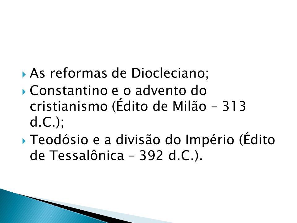 As reformas de Diocleciano; Constantino e o advento do cristianismo (Édito de Milão – 313 d.C.); Teodósio e a divisão do Império (Édito de Tessalônica