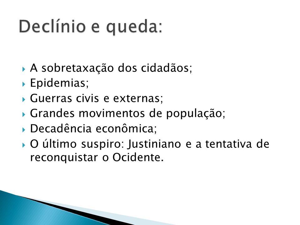 A sobretaxação dos cidadãos; Epidemias; Guerras civis e externas; Grandes movimentos de população; Decadência econômica; O último suspiro: Justiniano