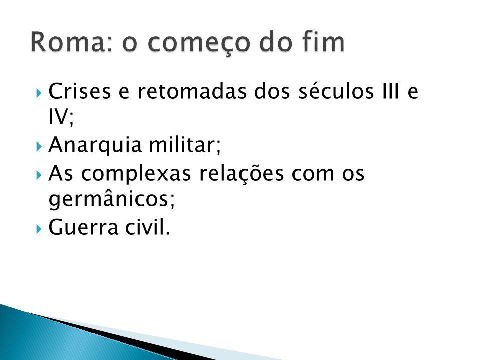 Crises e retomadas dos séculos III e IV; Anarquia militar; As complexas relações com os germânicos; Guerra civil.