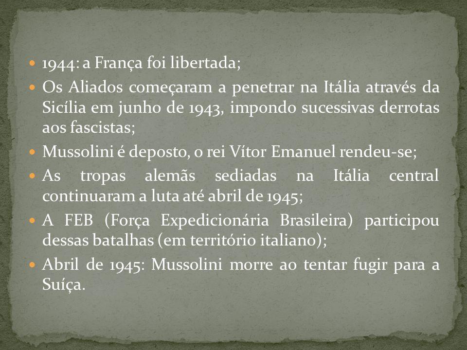 1944: a França foi libertada; Os Aliados começaram a penetrar na Itália através da Sicília em junho de 1943, impondo sucessivas derrotas aos fascistas; Mussolini é deposto, o rei Vítor Emanuel rendeu-se; As tropas alemãs sediadas na Itália central continuaram a luta até abril de 1945; A FEB (Força Expedicionária Brasileira) participou dessas batalhas (em território italiano); Abril de 1945: Mussolini morre ao tentar fugir para a Suíça.