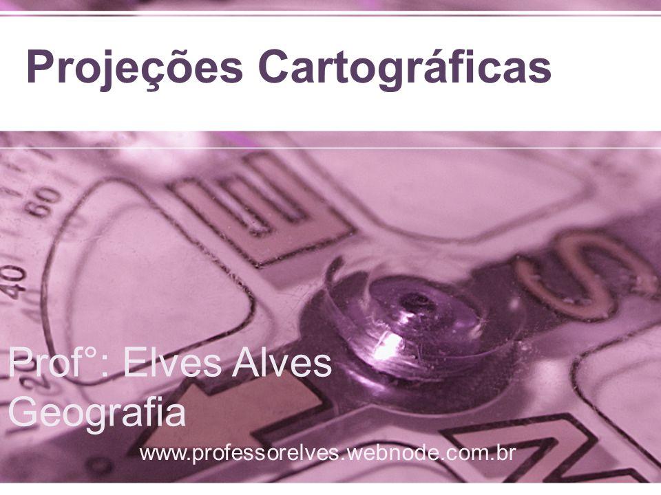 Projeções Cartográficas www.professorelves.webnode.com.br Prof°: Elves Alves Geografia