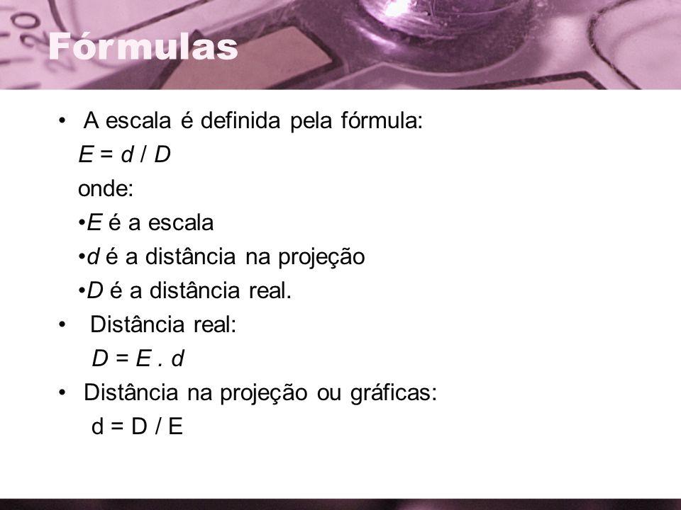 A escala é definida pela fórmula: E = d / D onde: E é a escala d é a distância na projeção D é a distância real. Distância real: D = E. d Distância na